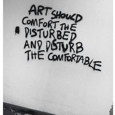 art should comfort the disturbed and disturb the comfortable