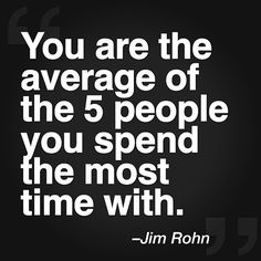 You are the average of the 5 people you spend the most time with