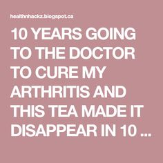 10 YEARS GOING TO THE DOCTOR TO CURE MY ARTHRITIS AND THIS TEA MADE IT DISAPPEAR IN 10 DAYS - Health Hacks
