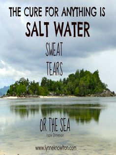 The cure to anything is SALT WATER, sweat, tears or the sea. #Quote #Fun #Blogging