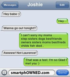 Relationships - Joshie <3Hey babe :) <3Hey....Wanna go out tonight?I can't sorry my moms step-sisters  dogs bestfriends owners sisters moms bestfrieds childs  fish died...Awwww! Not Laurence! That was a test. I'm so Glad I met you :)