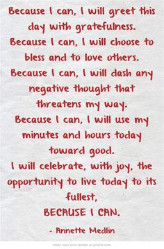 Because I can, I will greet this day with gratefulness. Because I can, I will choose to bless and to love others. Because I can, I will dash any negative thought that threatens my way. Because I can, I will use my minutes and hours today toward good. I will celebrate, with joy, the opportunity to live today to its fullest, BECAUSE I CAN.