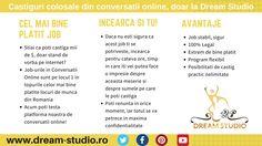Castiguri colosale din Conversatii Online, doar la Dream Studio Videochat Bucuresti!  *CEL MAI BINE PLATIT JOB* ·Stiai ca poti castiga mii se $, doar stand de vorba pe internet? ·Job-urile in Conversatii Online sunt pe locul 1 in topurile celor mai bine platite locuri de munca din Romania  *AVANTAJE* ·Job stabil, sigur ·100% Legal ·Extrem de bine platit  ·Program flexibil   www.dream-studio.ro www.dream-studio.ro/despre-noi www.dream-studio.ro/non-adult… Dream Studio