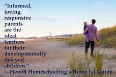 """""""Informed, loving, responsive parents are the ideal teachers for their developmentally delayed children."""" —Hewitt Homeschooling's Home Ed Guide"""