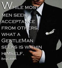 While most men seek acceptance from others, what a gentleman seeks is whitin himself.