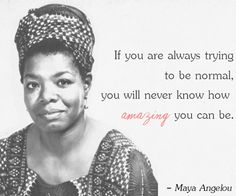If you are always trying to be normal, you will never know how amazing you can be. - Maya Angelou  ‬