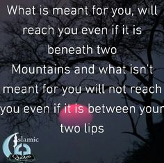 What is meant for you, will reach you even if it is beneath two Mountains and what isn't meant for you will not reach you even if it is between your two lips