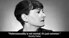 Heterosexuality is not normal; it's just common. Dorothy Parker.
