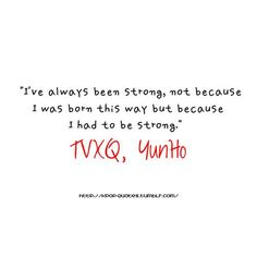 """Yunho TVXQ Quote """"I've always been strong, not because I was born this way but because I had to be strong"""" cr: kpop-quotes (tumblr) #quote #quotes #rainquote #kpop #korean #korea #kpopquote #koreanquote #lifequote #yunho #uknow #tvxq #cassiopeia #tvxqquote"""