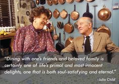 """""""Dining with one's friends and beloved family is certainly one of life's primal and most innocent delights, one that is both soul-satisfying and eternal."""" -Julia Child with her husband, Paul Child"""