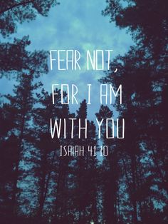"""So do not fear, for I am with you; do not be dismayed, for I am your God. I will strengthen you and help you; I will uphold you with my righteous right hand."" (Isaiah 41:10)"