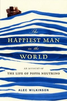 The Happiest Man in the World: an Account of the Life of Poppa Neutrino, by Alec Wilkinson.