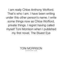 "Toni Morrison - ""I am really Chloe Anthony Wofford. That's who I am. I have been writing under this..."". writing, art"