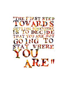 """""""The first step towards getting somewhere is to decide that you are not going to stay where you are."""""""