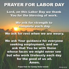 """""""Work is fundamental to the dignity of a person. . . . It gives one the ability to maintain oneself, one's family, to contribute to the growth of one's own nation."""" - Pope Francis   Please take a moment today to give thanks if you have a job and to pray for all seeking employment and for those who are underemployed.   #LaborDay Prayer via Our Sunday Visitor."""