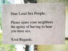 Our friend posted this hilarious passive-aggressive sign posted in her apartment building, a not so subtle hint that either the walls are thinner than they seem or the neighbors are a whole lot louder than they think Noisy Neighbors, Your Neighbors, Funny Note, The Funny, The People Next Door, Love Thy Neighbor, You Make Me Laugh, Passive Aggressive, Sound Proofing
