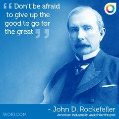 """""""Don't be afraid to give up the good to go for the great"""" John D. Rockefeller"""