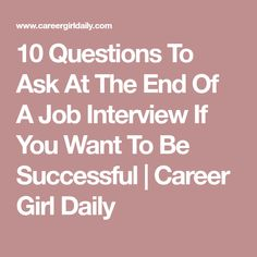 10 Questions To Ask At The End Of A Job Interview If You Want To Be Successful | Career Girl Daily