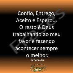 Confio, Entrego,  Aceito e Espero...  O resto é Deus  trabalhando ao meu  favor e fazendo  acontecer sempre  o melhor. Yla Fernandes