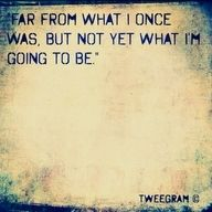 far from what i once was, but not yet what i'm going to be.