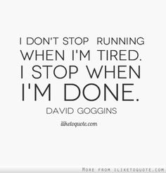 I don't stop running when I'm tired. I stop when I'm done. If only this were 100% true...