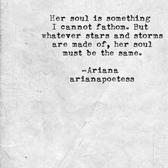 Her soul is something I cannot fathom. But whatever stars and storms are made of, her soul must be the same. - Ariana Poetess