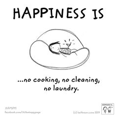 Happiness is ...no cooking, no cleaning, no laundry.