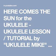 """HERE COMES THE SUN for the UKULELE - UKULELE LESSON / TUTORIAL by """"UKULELE MIKE"""" - YouTube"""