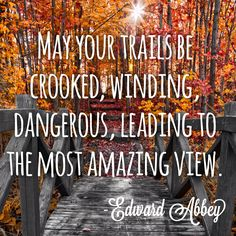May Your Trails Be Crooked, Winding, Dangerous, Leading To The Most Amazing View.