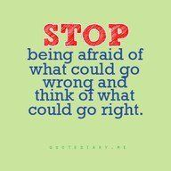stop being afraid of what could go wrong and think of what would go right