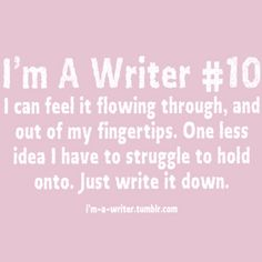 I'm A Writer #10...I can feel it flowing through and out of my fingertips. one less idea I have to struggle to hold onto. just write it down
