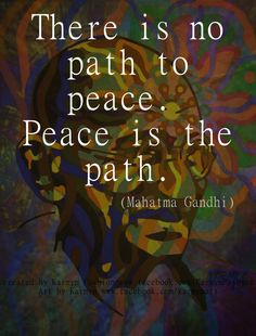 """There is no path to peace. Peace is the path."" ~Mahatma Gandhi ..*"