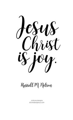 Jesus Christ is JOY. Russell M. Nelson  LDS General Conference - Oct 2016  © 2016 Divine Designs Co.