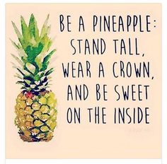 Inspirational quote: Be a pineapple: Stand tall, wear a crown and be sweet on the inside. #pineapple #inspirational #quote