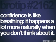 Confidence...just don't think about it, DO IT