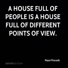 Maori Proverb Quotes - A house full of people is a house full of different points of view. Maori Words, Different Points Of View, Proverbs Quotes, Knowledge Quotes, Interesting Quotes, Point Of View, People Of The World, True Words, Famous Quotes