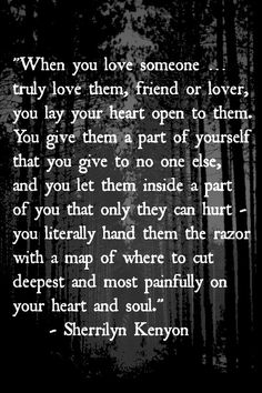 """When You Love Someone ... Truly Live Them, Friend Or Lover, You Lay Your Heart Open To Them. You Give Them A Part Of You That You Give To No One Else, And You Let Them Inside A Part Of You That Only They Can Hurt."" - Sherrilyn Kenyon"