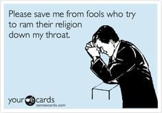 Funny Reminders Ecard: Please save me from fools who try to ram their religion down my throat.