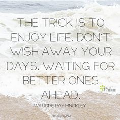 The trick is to enjoy life. Don't wish away your days waiting for better ones. AMEN!