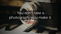 """Photography Quotes: """"You don't take a photograph, you make it."""" — Ansel Adams"""