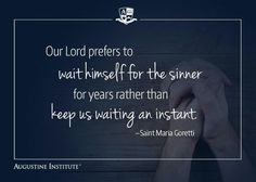 Our Lord prefers to wait Himself for the sinner for years rather than keep us waiting an instant - Saint Maria Goretti