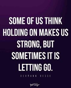 """Some of us think holding on makes us strong, but sometimes it is letting go."" — Hermann Hesse"