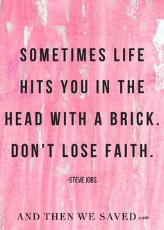 """""""Sometimes life hits you in the head with a brick. Don't lose faith."""" -Steve Jobs 