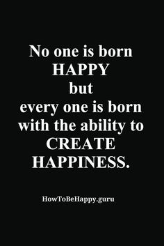 No one is born HAPPY  but every one is born  with the ability to CREATE HAPPINESS. http://howtobehappy.guru/inspiring-happiness-quotes/