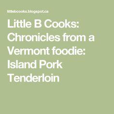 Little B Cooks:  Chronicles from a Vermont foodie: Island Pork Tenderloin
