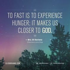 """""""To fast is to experience hunger; It makes us closer to God."""" — Bro. Eli Soriano  Read Bro. Eli's blog at http://www.elisoriano.com/blog/a-healthy-and-wise-appetizer-for-my-readers/"""