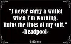 I never carry a wallet when I'm working. Ruins the lines of my suit. Deadpool