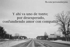 y ese miedo idiota de verte solo y sin pareja, te hace escoger con la cabeza, lo que es del corazon.