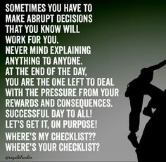 SOMETIMES YOU HAVE TO  MAKE ABRUPT DECISIONS  THAT YOU KNOW WILL  WORK FOR YOU. NEVER MIND EXPLAINING  ANYTHING TO ANYONE.  AT THE END OF THE DAY,  YOU ARE THE ONE LEFT TO DEAL  WITH THE PRESSURE FROM YOUR  REWARDS AND CONSEQUENCES. SUCCESSFUL DAY TO ALL!  LET'S GET IT, ON PURPOSE!   WHERE'S MY CHECKLIST?? WHERE'S YOUR CHECKLIST?