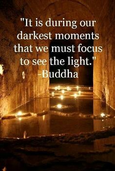 It is during our darkest moments that we must focus to see the Light ... Buddha ❤️☀️